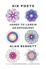 Six Poets: Hardy to Larkin: An Anthology - Alan Bennett