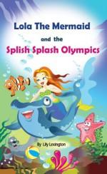 Lola The Mermaid and The Splish Splash Olympics - Lily Lexington