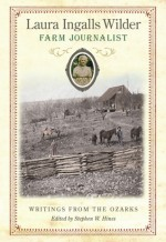 Laura Ingalls Wilder, Farm Journalist: Writings from the Ozarks - Laura Ingalls Wilder, Stephen W. Hines, Stephen Hines