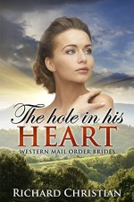 ROMANCE: Mail Order Bride: The Hole in His Heart (A Clean Historical Western Romance) (New Adult Short Stories) - Richard Christian