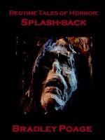 Bedtime Tales of Horror: Splash-back - Bradley Poage