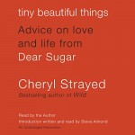 Tiny Beautiful Things: Advice on Love and Life from Dear Sugar - Cheryl Strayed, Cheryl Strayed, Steve Almond (intro), Random House Audio