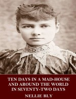 Ten Days in a Mad-House and Around the World in Seventy-Two Days - Nellie Bly