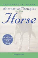 Consumer's Guide to Alternative Therapies in the Horse - David W. Ramey