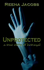 Unprotected: a true story of betrayal - Reena Jacobs