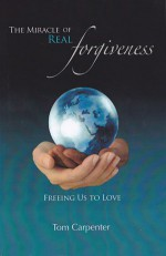 The Miracle of Real Forgiveness - Tom Carpenter