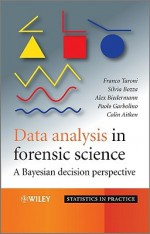 Data Analysis in Forensic Science: A Bayesian Decision Perspective - Franco Taroni, Colin Aitken, Paolo Garbolino, Alex Biedermann, Silvia Bozza