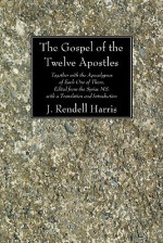 The Gospel of the Twelve Apostles: Together with the Apocalypses of Each One of Them, Edited from the Syriac Ms. with a Translation and Introduction - J. Rendel Harris