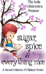 Sugar, Spice and Everything Nice: A Second Children's Story Collection (The Indie Collaboration Presents) (Volume 9) - Chris Raven, Dorothy Seers, Margaret Wiese, Kristina Jacobs, Peter W. Collier, Alan Hardy, Dani J. Caile, Peter John, Margene Wiese-Baier, James Gordon, Rowan Blair Clover