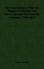 Correspondence Between Thomas Jefferson and Pierre Samuel Du Pont de Nemours 1798-1817 - Dumas Malone