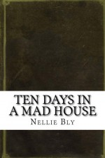 Ten Days in a Mad House - Nellie Bly
