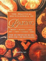 The Practical Encyclopedia of Baking Breads Muffins Cakes Pies Tarts Cookies Bars Over 400 Step-by-Step Recipes with Over 1,500 Photographs - Martha Day