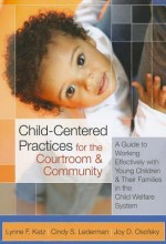Child-Centered Practices for the Courtroom and Community: A Guide to Working Effectively with Young Children and Their Families in the Child Welfare System - Lynne F. Katz, Cindy S. Lederman, Joy D. Osofsky