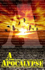 A is for Apocalypse - Rhonda Parrish, Brenda Stokes Barron, Marge Simon, Michael Fosburg, Milo James Fowler, Beth Cato, Simon Kewin, Suzanne van Rooyen, Alexandra Seidel, Sara Cleto, Kenneth Schneyer, Gary B. Phillips, Ennis Drake, C.S. MacCath, Michael Kellar, Cindy James, Brittany Warman, K.