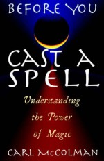 Before You Cast a Spell: Understanding the Power of Magic - Carl McColman