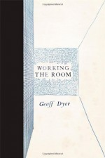 Working the Room: Essays and Reviews: 1999-2010 - Geoff Dyer