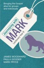 Journeying with Mark - Lectionary Year B - Paula Gooder, James Woodward, Mark Pryce