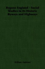 Bygone England - Social Studies in Its Historic Byways and Highways - William Andrews