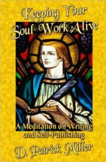 Keeping Your Soul Work Alive: A Meditation on Writing and Self-Publishing - D. Patrick Miller