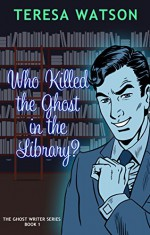 Who Killed the Ghost in the Library: A Ghost writer Mystery - Teresa McClain-Watson