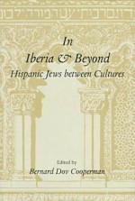 In Iberia and Beyond: Hispanic Jews Between Cultures: Proceedings of a Symposium to Mark the 500th Anniversary of the Expulsion of Spanish J - Bernard Dov Cooperman