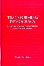 Transforming Democracy: Legislative Campaign Committees And Political Parties - Daniel M. Shea
