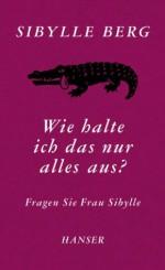 Wie halte ich das nur alles aus?: Fragen Sie Frau Sibylle (German Edition) - Sibylle Berg