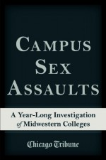 Campus Sex Assaults: A Year-Long Investigation of Midwestern Colleges - Chicago Tribune