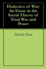Dialectics of War: An Essay in the Social Theory of Total War and Peace - Martin Shaw