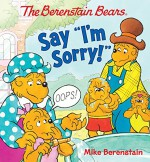 The Berenstain Bears Say I'm Sorry! - Mike Berenstain, Mike Berenstain