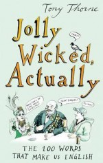 Jolly Wicked, Actually: The 100 Words That Make Us English - Tony Thorne