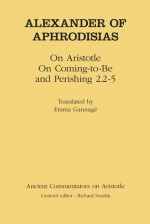 Alexander of Aphrodisias: On Aristotle On Coming to be and Perishing 2.2-5 - Alexander of Aphrodisias, Emma Gannage