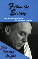 Follow the Ecstasy: The Hermitage Years of Thomas Merton - John Howard Griffin, Robert Bonazzi