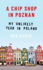 A Chip Shop in Poznań: My Unlikely Year in Poland - Ben Aitken