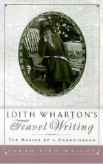 Edith Wharton's Travel Writing: The Making of a Connoisseur - Sarah Bird Wright