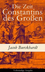 Die Zeit Constantins des Großen - Vollständige Ausgabe (German Edition) - Jacob Burckhardt