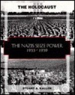 The Nazis Seize Power, 1933-1941 (The Holocaust) - Stuart A. Kallen