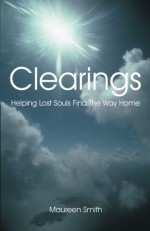 Clearings: Helping Lost Souls Find The Way Home - Maureen Smith