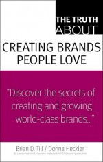 The Truth About Creating Brands People Love - Brian D. Till, Donna Heckler