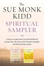 The Sue Monk Kidd Spiritual Sampler: Excerpts from The Dance of the Dissident Daughter, When the Heart Waits, and a Special Letter to Readers from Sue Monk Kidd - Sue Monk Kidd