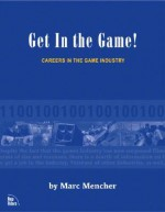 Get in the Game: Careers in the Game Industry - Marc Mencher