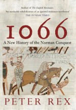 1066: A New History of the Norman Conquest - Peter Rex