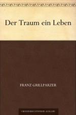 Der Traum ein Leben (German Edition) - Franz Grillparzer