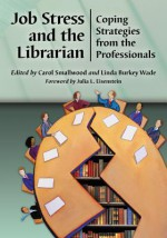 Job Stress and the Librarian: Coping Strategies from the Professionals - Carol Smallwood, Linda Burkey Wade