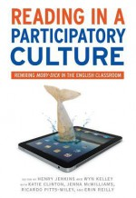 Reading in a Participatory Culture: Remixing Moby-Dick in the English Classroom - Henry Jenkins, Wyn Kelley