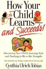 How Your Child Learns-And Succeeds!: Discovering Your Child's Learning Style and Teaching to His or Her Strengths - Cynthia Ulrich Tobias