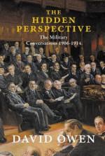 The Hidden Perspective: The Military Conversations 1906-1914 - David Owen
