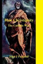 True Christianity: The Catholic Way - John J. Pasquini