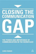 Closing the Communication Gap: The Power and Importance of Communication in the Workplace - Chris Parker