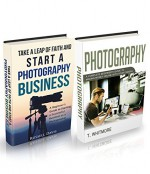 Photography Business: (2 Manuscripts - Take a Leap of Faith and Start a Photography Business and Photography: A Complete Beginner's Guide to Making Money Online with Your Camera) - T Whitmore, Russell Davis